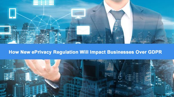 new-eprivacy-regulation-will-Impact-businesses-over-gdpr